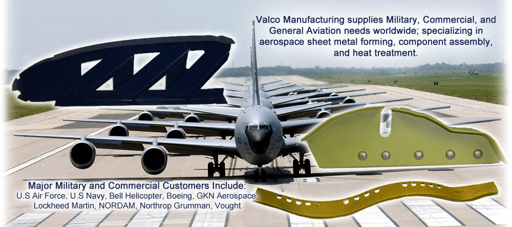 Valco supplies Military, Commercial, and General Aviation needs worldwide; specializing in aerospace sheet metal forming, component assembly, and heat treatment. Major Military, Commercial, and General Aviation Customers Include: Arrowhead Products, Bell Flight, Boeing, GKN Aerospace, Lockheed Martin, Northrop Grumman, Radius Aerospace, Triumph-Vought, Piper, Piaggio